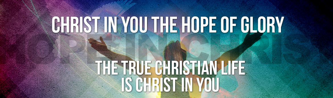 Christ in you the Hope of Glory. The True Christian Life is Christ in You.